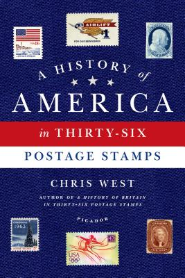 A History of America in Thirty-Six Postage Stamps By West, Chris